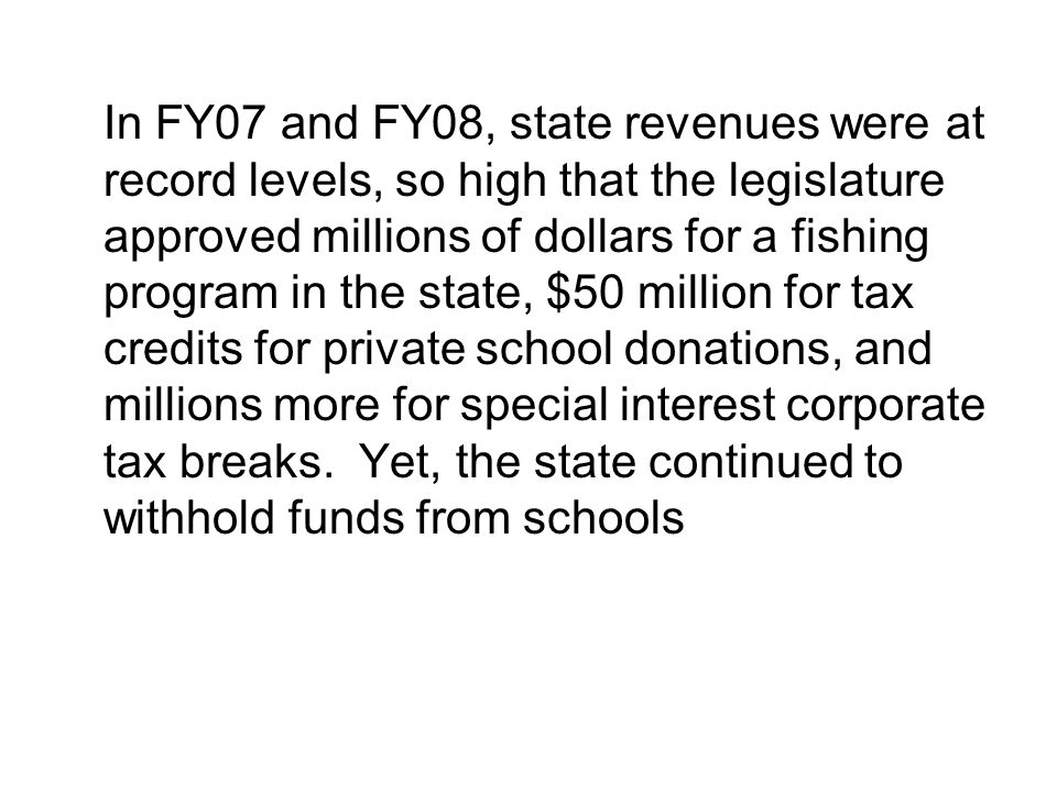 In FY07 and FY08, state revenues were at record levels, so high that the legislature approved millions of dollars for a fishing program in the state, $50 million for tax credits for private school donations, and millions more for special interest corporate tax breaks.