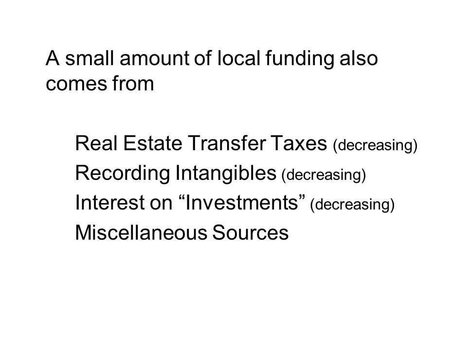 A small amount of local funding also comes from Real Estate Transfer Taxes (decreasing) Recording Intangibles (decreasing) Interest on Investments (decreasing) Miscellaneous Sources