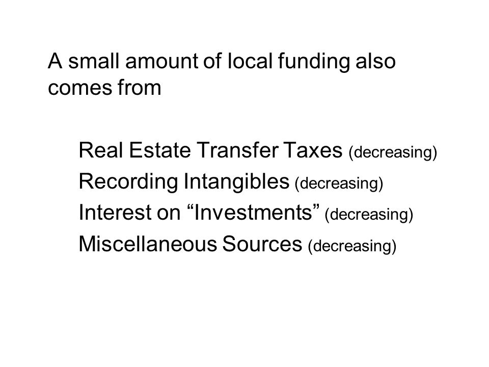 A small amount of local funding also comes from Real Estate Transfer Taxes (decreasing) Recording Intangibles (decreasing) Interest on Investments (decreasing) Miscellaneous Sources (decreasing)
