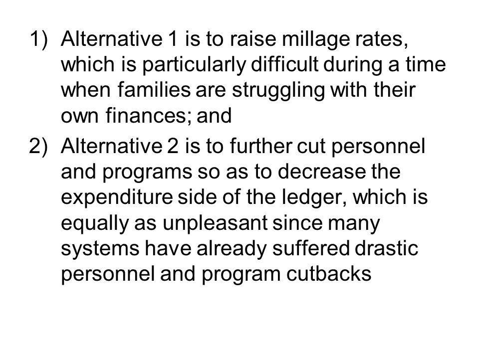 1)Alternative 1 is to raise millage rates, which is particularly difficult during a time when families are struggling with their own finances; and 2)Alternative 2 is to further cut personnel and programs so as to decrease the expenditure side of the ledger, which is equally as unpleasant since many systems have already suffered drastic personnel and program cutbacks