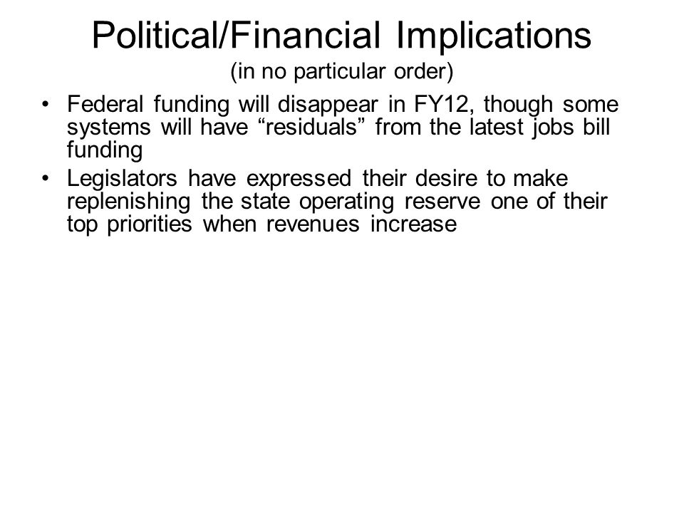 Political/Financial Implications (in no particular order) Federal funding will disappear in FY12, though some systems will have residuals from the latest jobs bill funding Legislators have expressed their desire to make replenishing the state operating reserve one of their top priorities when revenues increase With the governor having depleted the health care operating reserve in order to balance the budget in FY10 (and in FY11), that avenue is no longer available as a financial tool to avoid further cutting expenditures The budget is based upon FY11 state taxes and fees increasing by 4.2% over FY10 amended budget figures