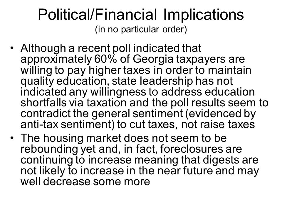 Political/Financial Implications (in no particular order) Although a recent poll indicated that approximately 60% of Georgia taxpayers are willing to pay higher taxes in order to maintain quality education, state leadership has not indicated any willingness to address education shortfalls via taxation and the poll results seem to contradict the general sentiment (evidenced by anti-tax sentiment) to cut taxes, not raise taxes The housing market does not seem to be rebounding yet and, in fact, foreclosures are continuing to increase meaning that digests are not likely to increase in the near future and may well decrease some more