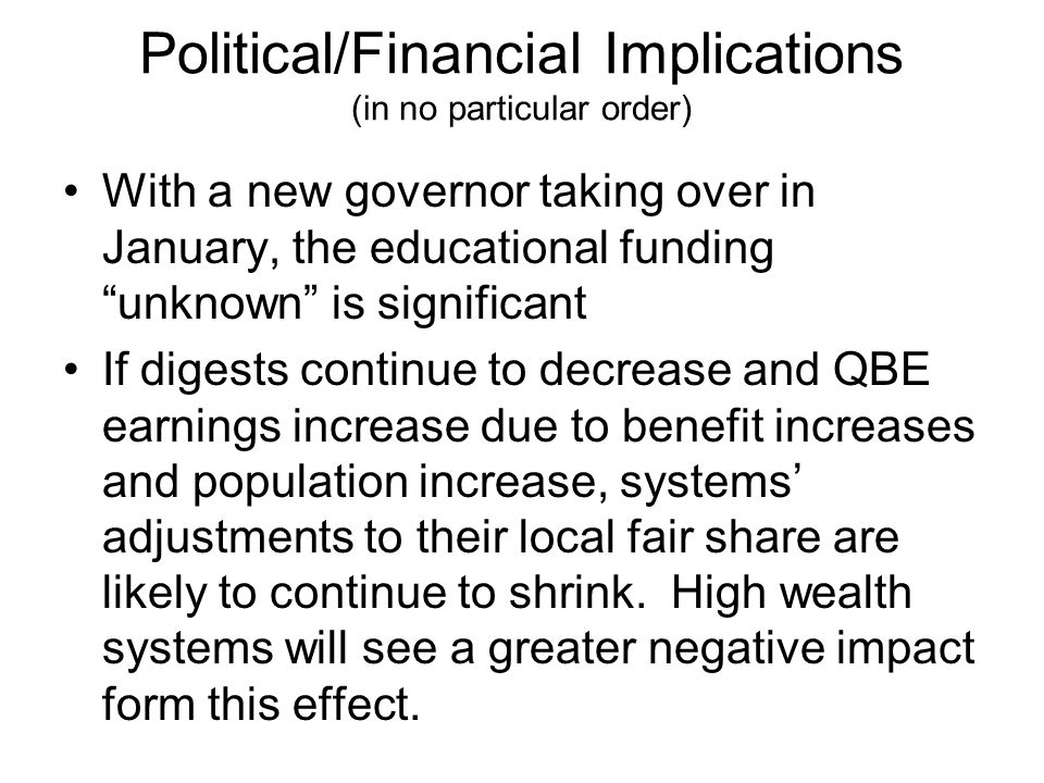 Political/Financial Implications (in no particular order) With a new governor taking over in January, the educational funding unknown is significant If digests continue to decrease and QBE earnings increase due to benefit increases and population increase, systems' adjustments to their local fair share are likely to continue to shrink.