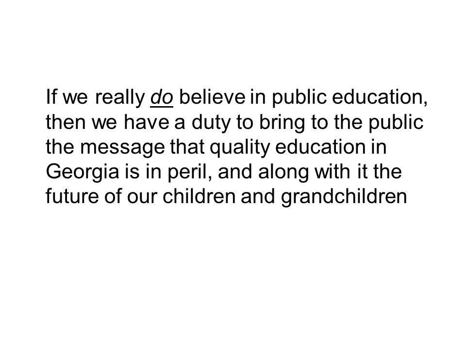 If we really do believe in public education, then we have a duty to bring to the public the message that quality education in Georgia is in peril, and along with it the future of our children and grandchildren