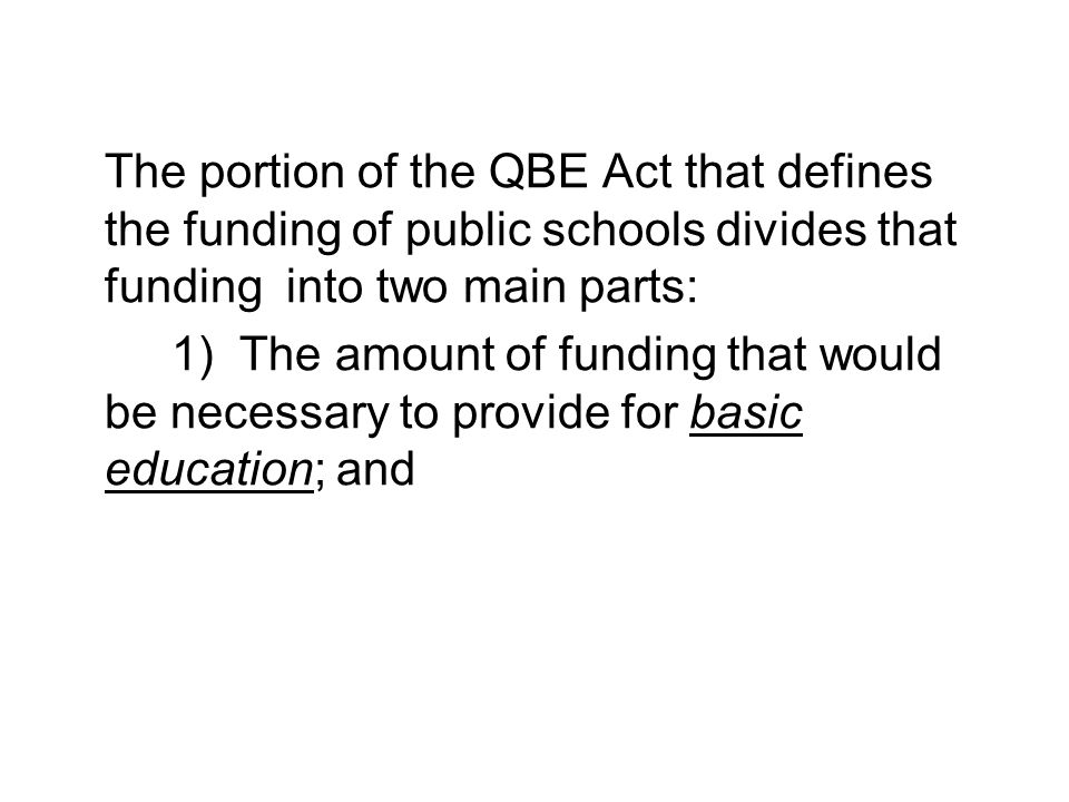 The portion of the QBE Act that defines the funding of public schools divides that funding into two main parts: 1) The amount of funding that would be necessary to provide for basic education; and 2) The funding that would allow systems to offer more than basic education