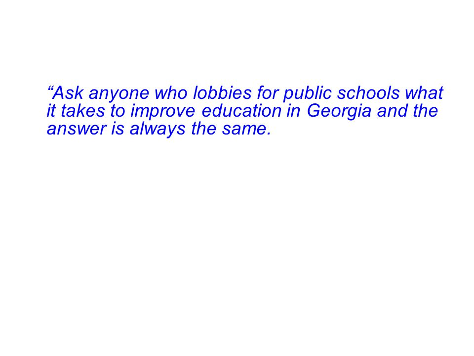 Ask anyone who lobbies for public schools what it takes to improve education in Georgia and the answer is always the same.