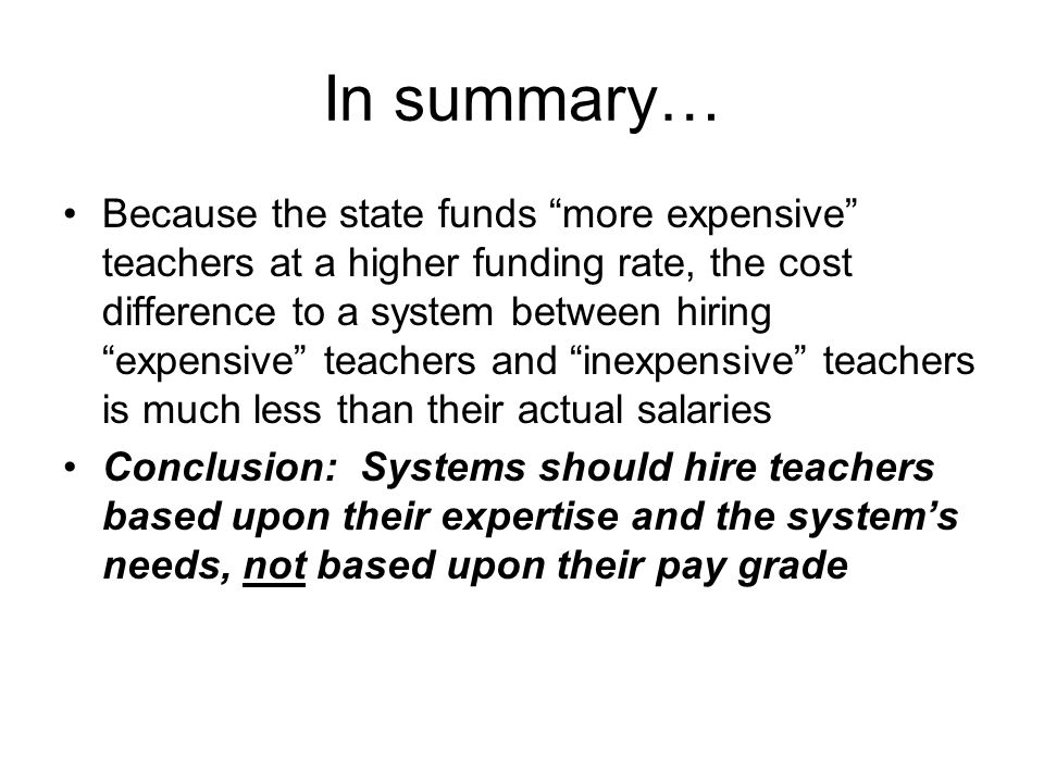 In summary… Because the state funds more expensive teachers at a higher funding rate, the cost difference to a system between hiring expensive teachers and inexpensive teachers is much less than their actual salaries Conclusion: Systems should hire teachers based upon their expertise and the system's needs, not based upon their pay grade