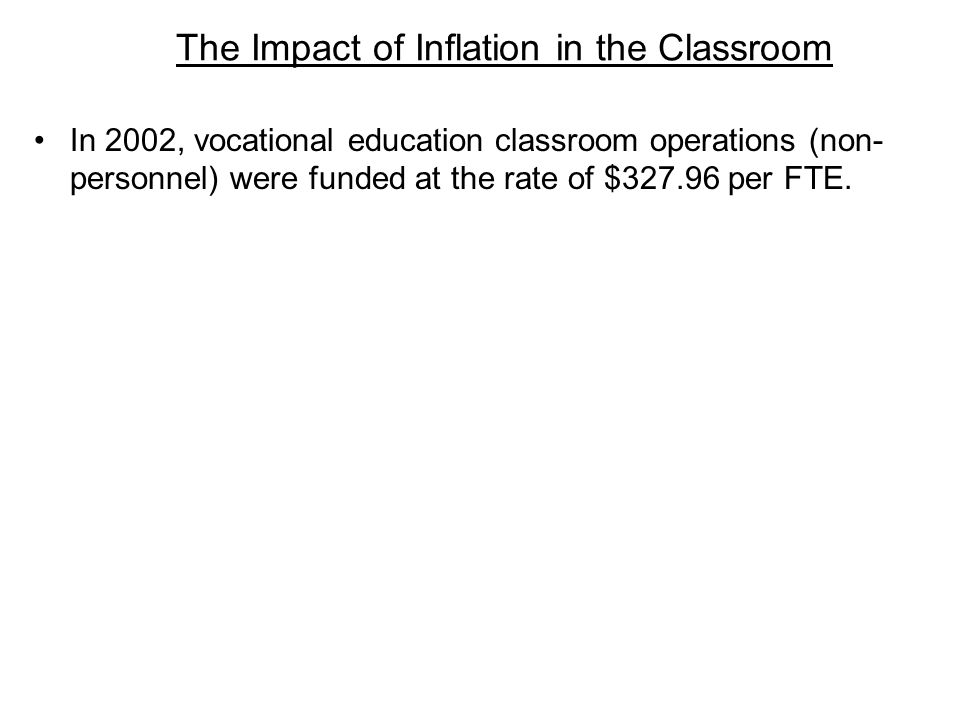 The Impact of Inflation in the Classroom In 2002, vocational education classroom operations (non- personnel) were funded at the rate of $327.96 per FTE.