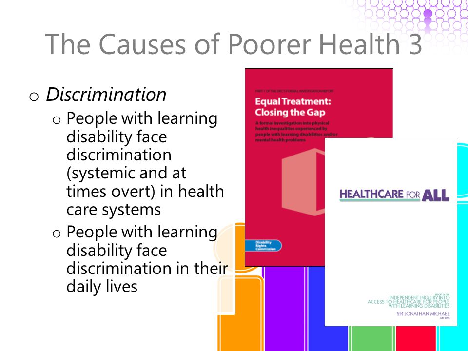 The Causes of Poorer Health 3 o Discrimination o People with learning disability face discrimination (systemic and at times overt) in health care systems o People with learning disability face discrimination in their daily lives