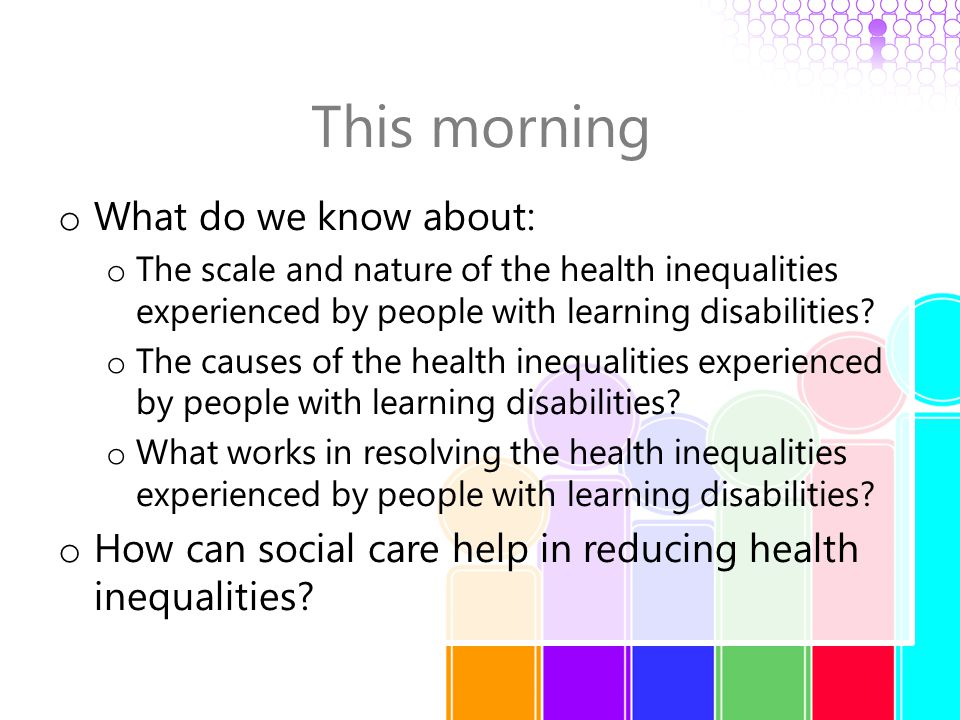 This morning o What do we know about: o The scale and nature of the health inequalities experienced by people with learning disabilities.