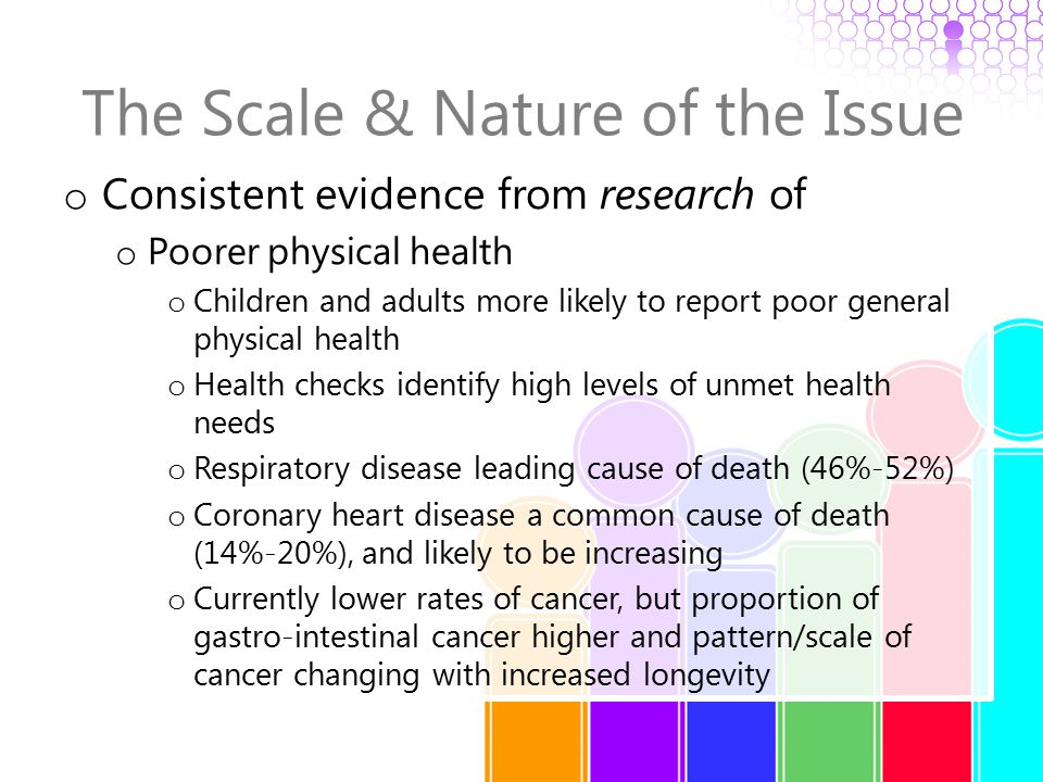 The Scale & Nature of the Issue o Consistent evidence from research of o Poorer physical health o Rates of epilepsy at least 20 times higher o One third have unhealthy teeth and gums o Around 8% reported with dysphagia o Increased rates of diabetes o Possible higher rates of osteoporosis o Higher rates of injuries and falls o More likely to have poor diet and low levels of exercise o More likely to be obese or underweight