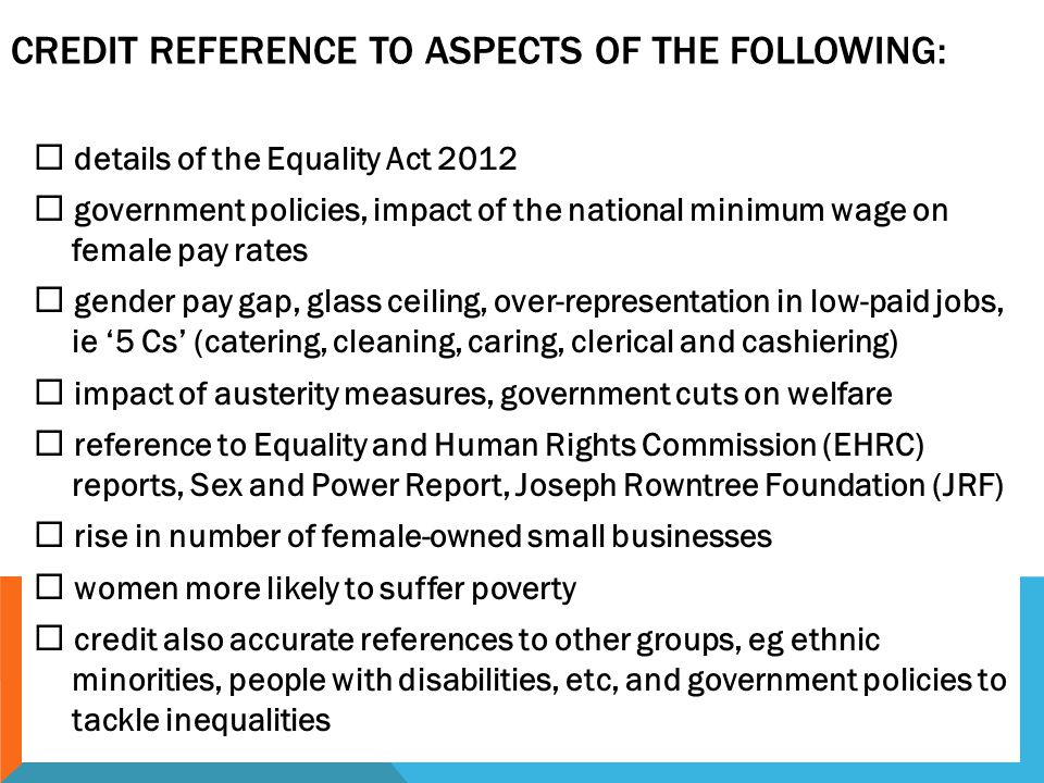 CREDIT REFERENCE TO ASPECTS OF THE FOLLOWING:  details of the Equality Act 2012  government policies, impact of the national minimum wage on female pay rates  gender pay gap, glass ceiling, over-representation in low-paid jobs, ie '5 Cs' (catering, cleaning, caring, clerical and cashiering)  impact of austerity measures, government cuts on welfare  reference to Equality and Human Rights Commission (EHRC) reports, Sex and Power Report, Joseph Rowntree Foundation (JRF)  rise in number of female-owned small businesses  women more likely to suffer poverty  credit also accurate references to other groups, eg ethnic minorities, people with disabilities, etc, and government policies to tackle inequalities