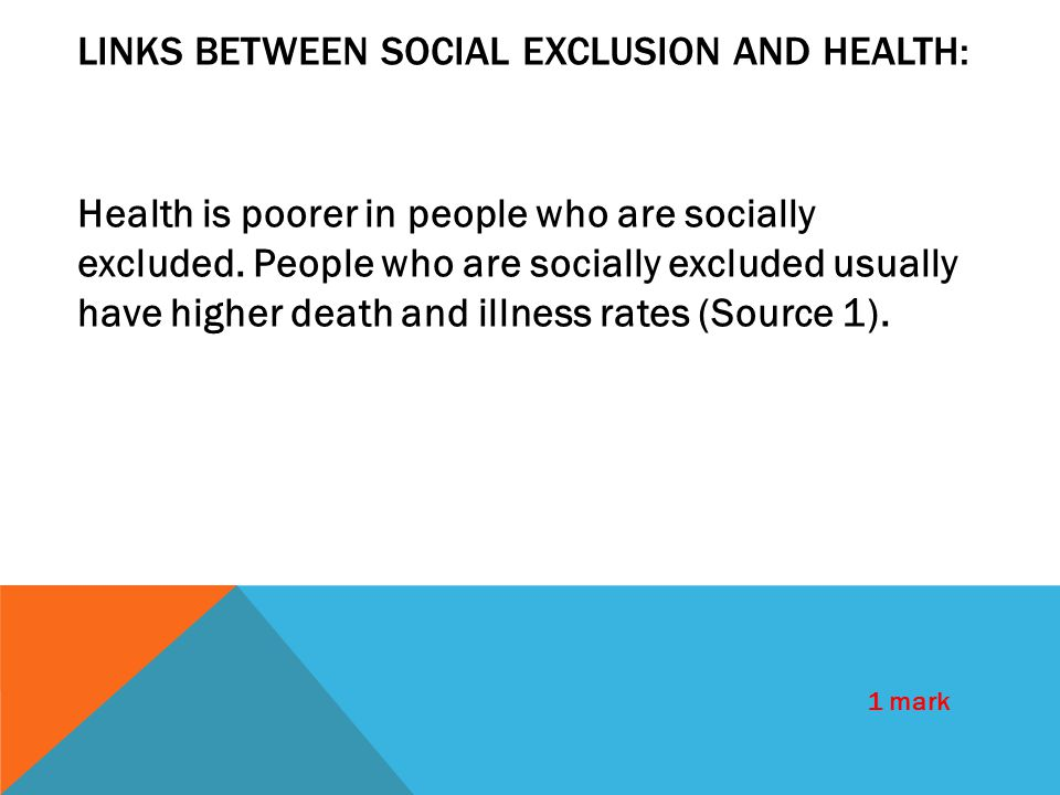 LINKS BETWEEN SOCIAL EXCLUSION AND HEALTH: Health is poorer in people who are socially excluded. People who are socially excluded usually have higher