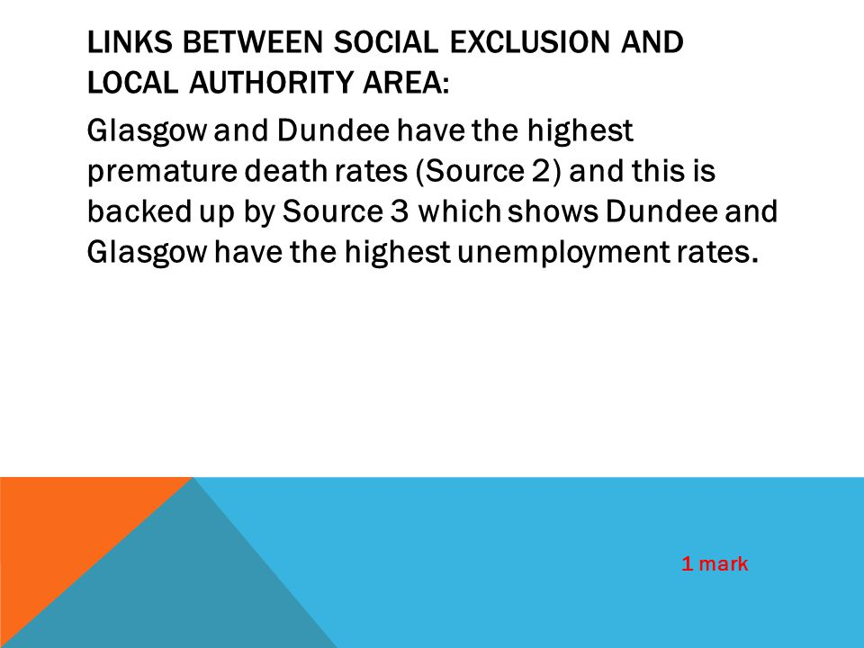 LINKS BETWEEN SOCIAL EXCLUSION AND LOCAL AUTHORITY AREA: Glasgow and Dundee have the highest premature death rates (Source 2) and this is backed up by