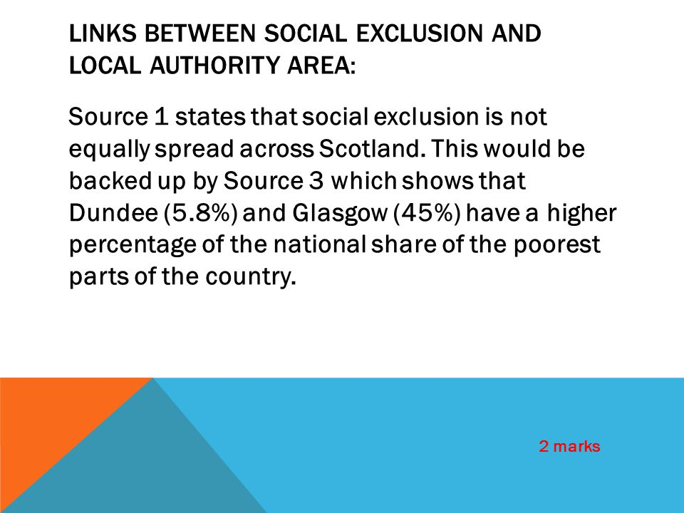 LINKS BETWEEN SOCIAL EXCLUSION AND LOCAL AUTHORITY AREA: Source 1 states that social exclusion is not equally spread across Scotland. This would be ba
