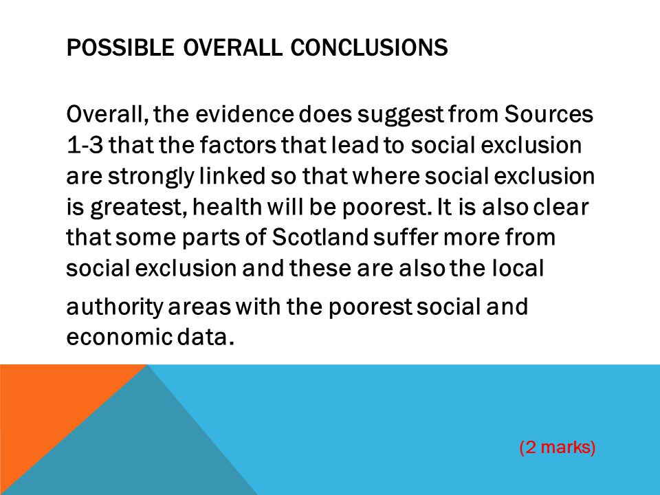 POSSIBLE OVERALL CONCLUSIONS Overall, the evidence does suggest from Sources 1-3 that the factors that lead to social exclusion are strongly linked so that where social exclusion is greatest, health will be poorest.