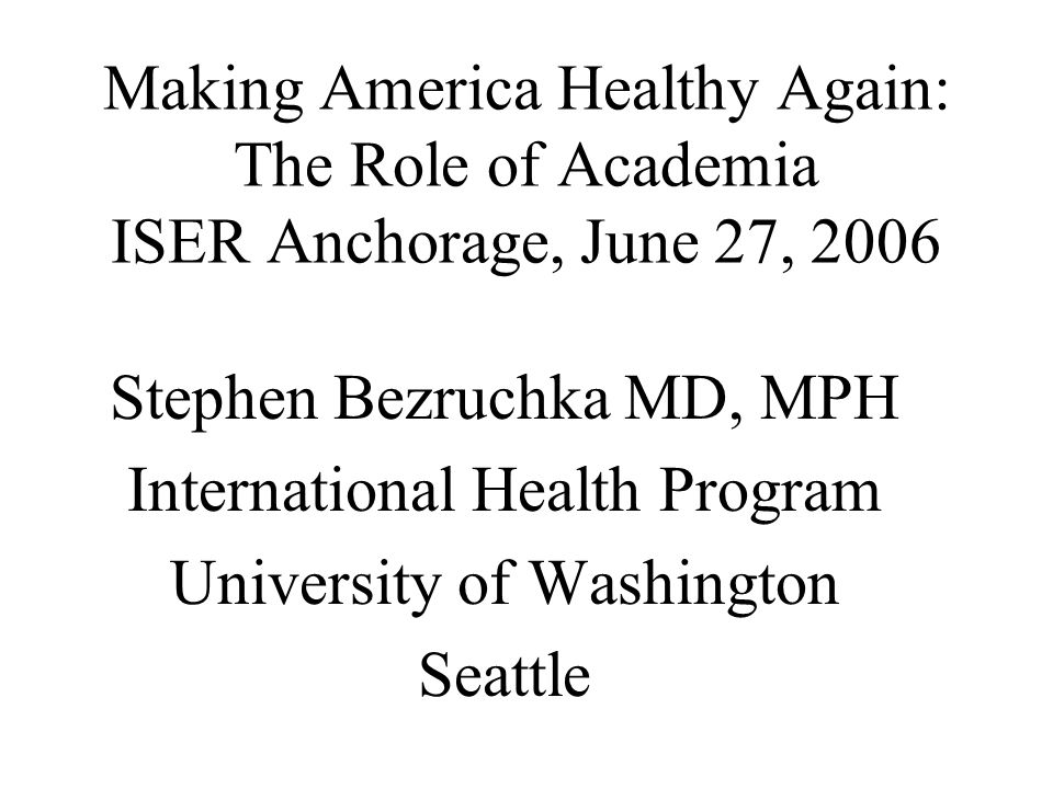 Making America Healthy Again: The Role of Academia ISER Anchorage, June 27, 2006 Stephen Bezruchka MD, MPH International Health Program University of Washington Seattle