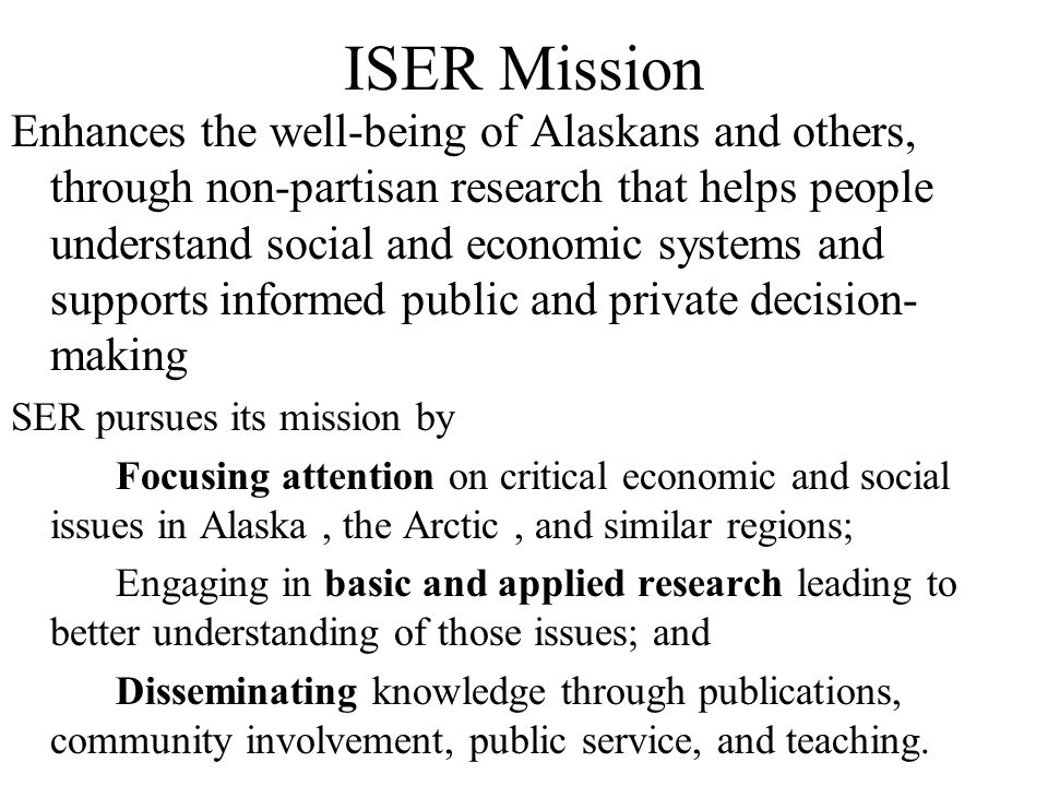 ISER Mission Enhances the well-being of Alaskans and others, through non-partisan research that helps people understand social and economic systems and supports informed public and private decision- making SER pursues its mission by Focusing attention on critical economic and social issues in Alaska, the Arctic, and similar regions; Engaging in basic and applied research leading to better understanding of those issues; and Disseminating knowledge through publications, community involvement, public service, and teaching.