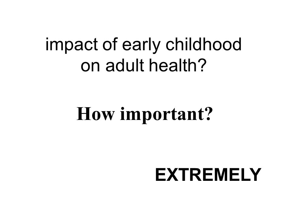 impact of early childhood on adult health How important EXTREMELY