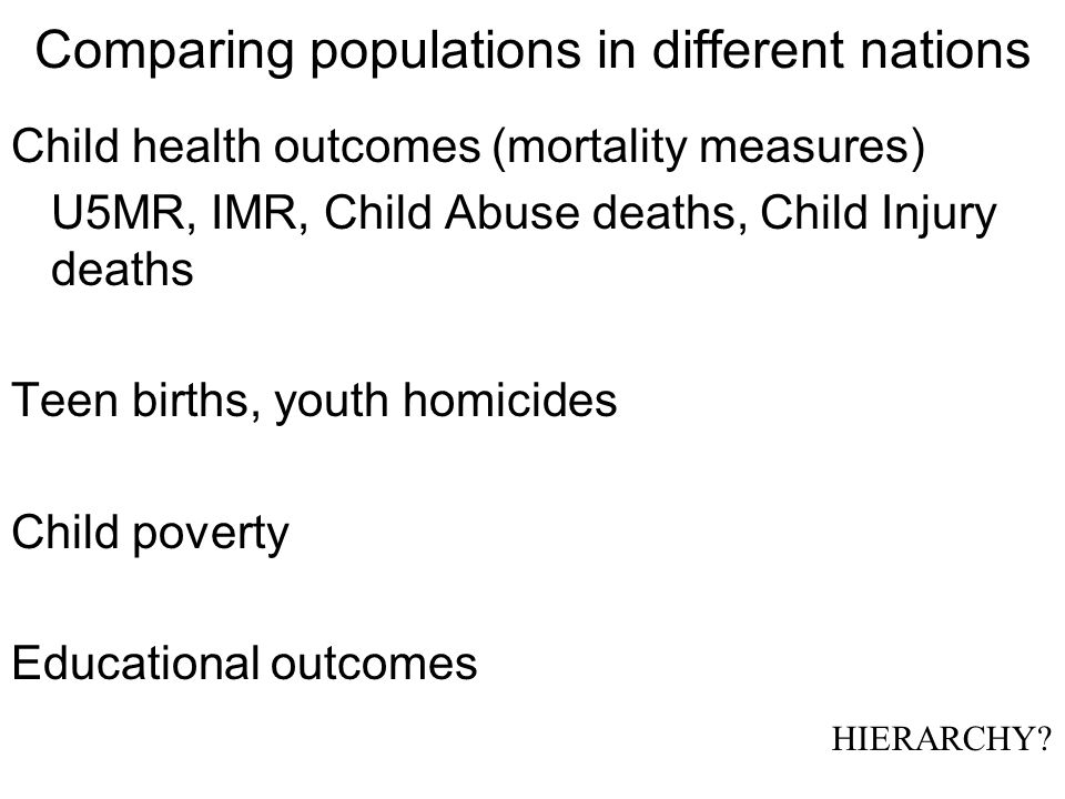 Comparing populations in different nations Child health outcomes (mortality measures) U5MR, IMR, Child Abuse deaths, Child Injury deaths Teen births, youth homicides Child poverty Educational outcomes HIERARCHY?