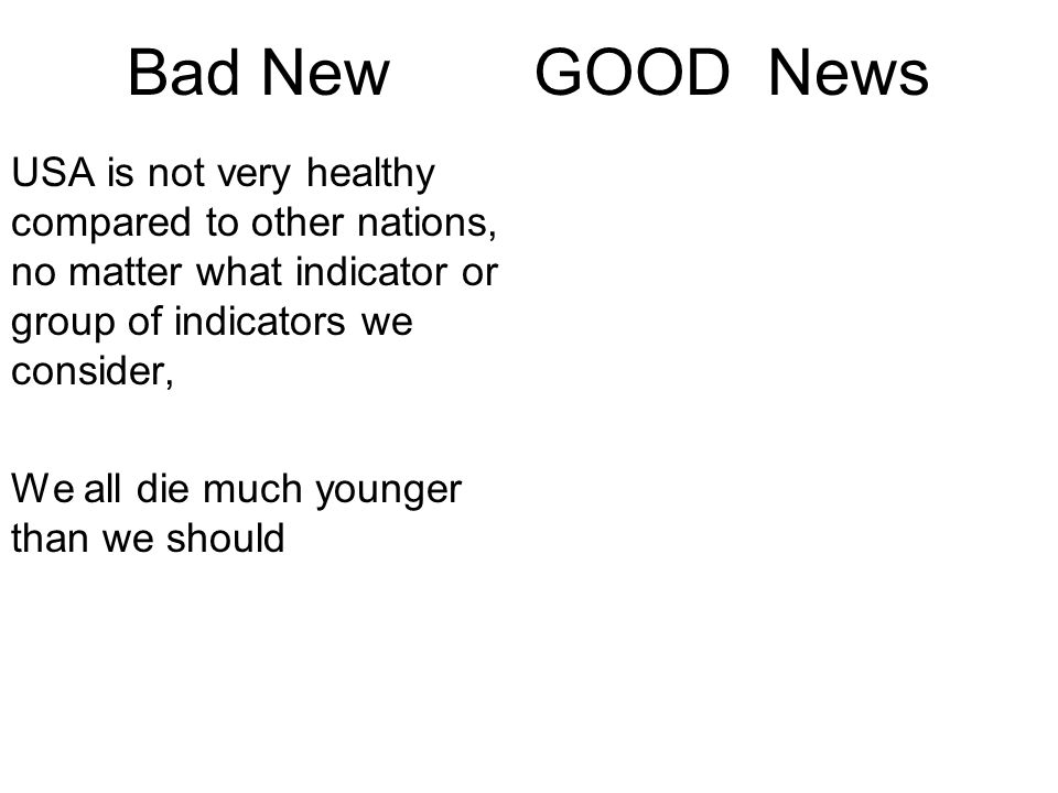 Bad News GOOD News USA is not very healthy compared to other nations, no matter what indicator or group of indicators we consider We all die much younger than we should It won t cost a penny to make USA healthy again