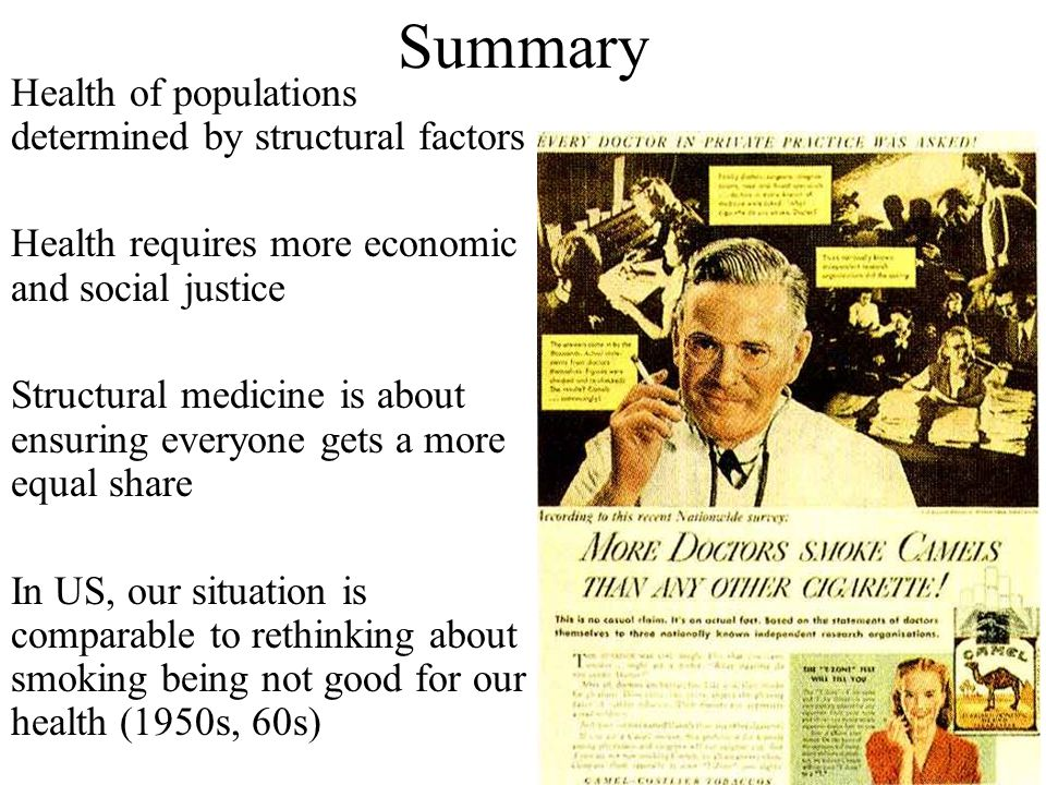 Summary Health of populations determined by structural factors Health requires more economic and social justice Structural medicine is about ensuring everyone gets a more equal share In US, our situation is comparable to rethinking about smoking being not good for our health (1950s, 60s)