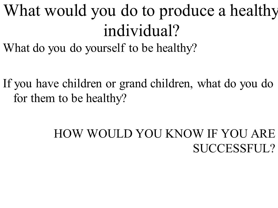 What would you do to produce a healthy individual? What do you do yourself to be healthy? If you have children or grand children, what do you do for t