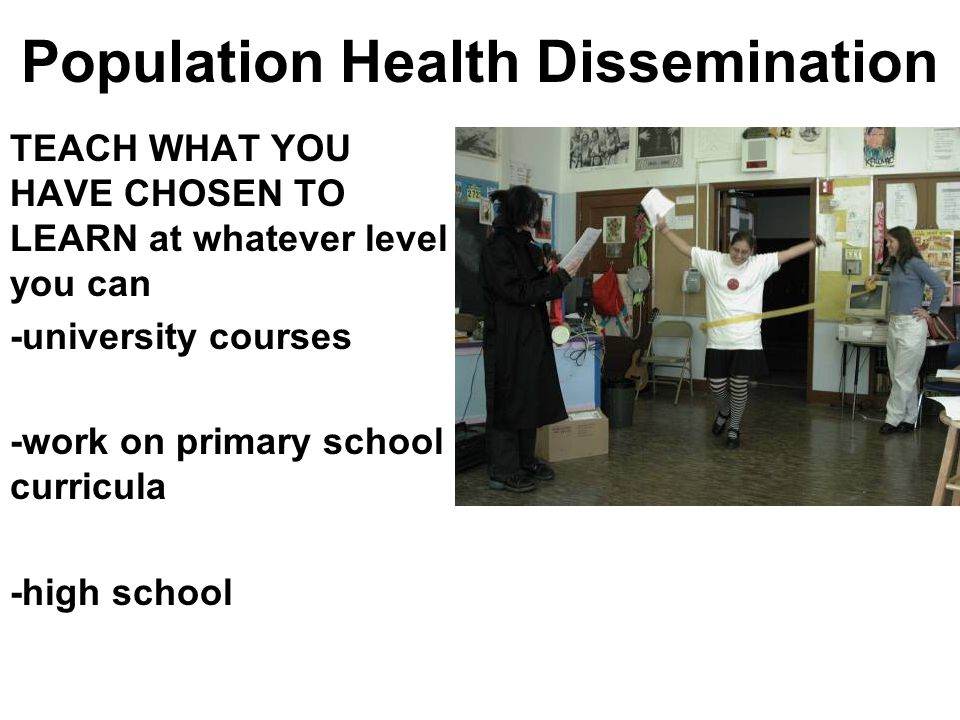 Population Health Dissemination TEACH WHAT YOU HAVE CHOSEN TO LEARN at whatever level you can -university courses -work on primary school curricula -h