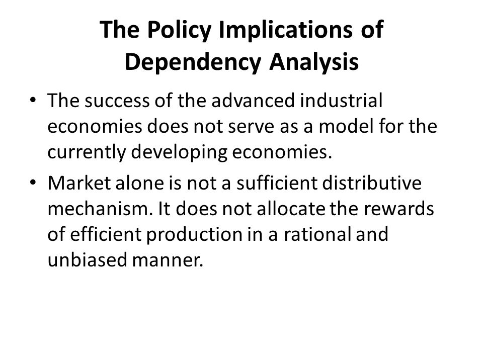 The Policy Implications of Dependency Analysis The success of the advanced industrial economies does not serve as a model for the currently developing economies.