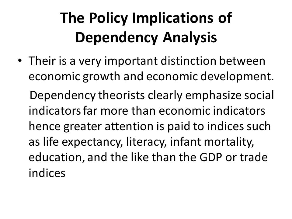 The Policy Implications of Dependency Analysis Their is a very important distinction between economic growth and economic development.