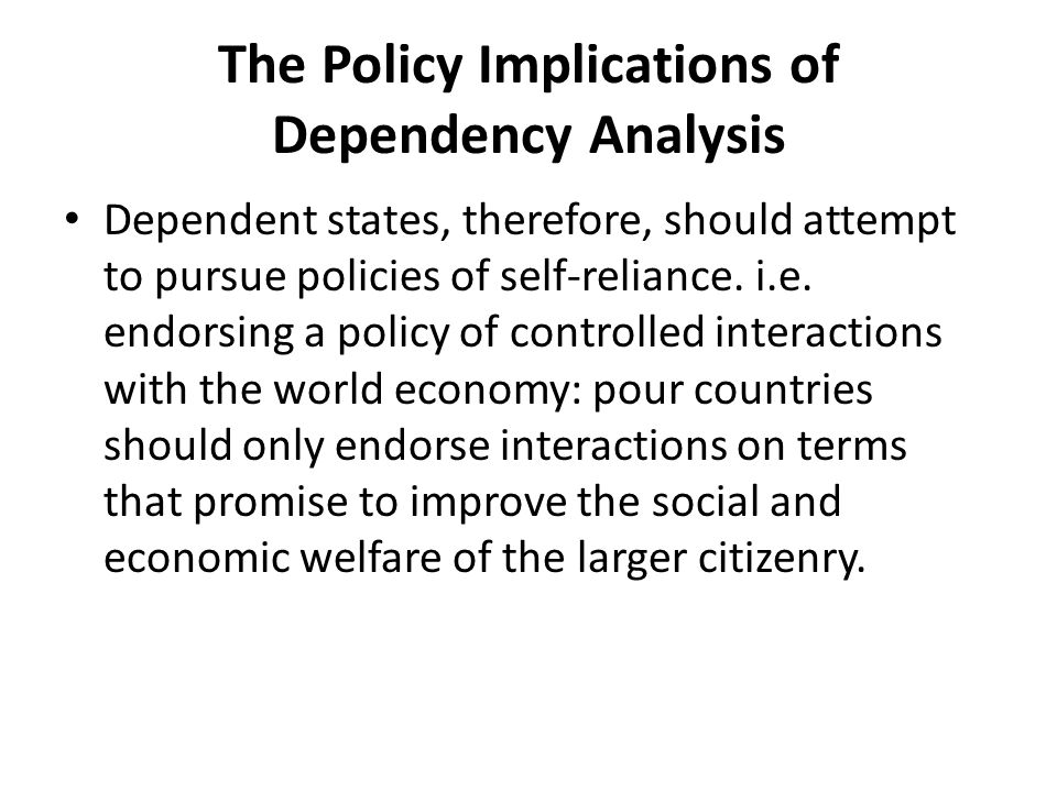 The Policy Implications of Dependency Analysis Dependent states, therefore, should attempt to pursue policies of self-reliance.