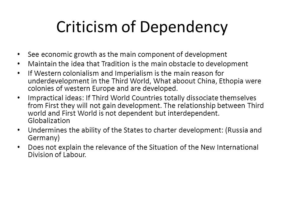 Criticism of Dependency See economic growth as the main component of development Maintain the idea that Tradition is the main obstacle to development If Western colonialism and Imperialism is the main reason for underdevelopment in the Third World, What aboout China, Ethopia were colonies of western Europe and are developed.