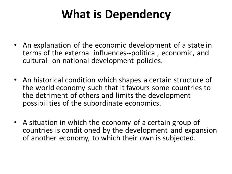 What is Dependency An explanation of the economic development of a state in terms of the external influences--political, economic, and cultural--on national development policies.