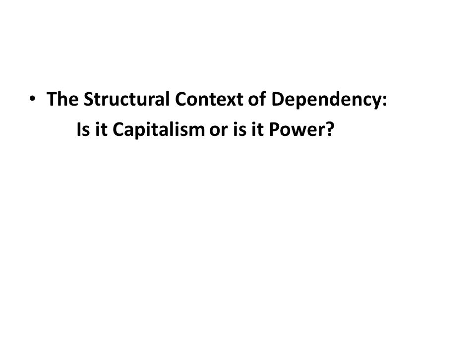 The Structural Context of Dependency: Is it Capitalism or is it Power