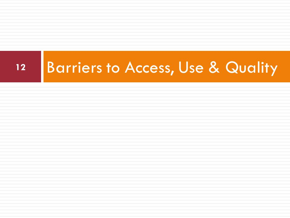 Barriers to Access, Use & Quality 12