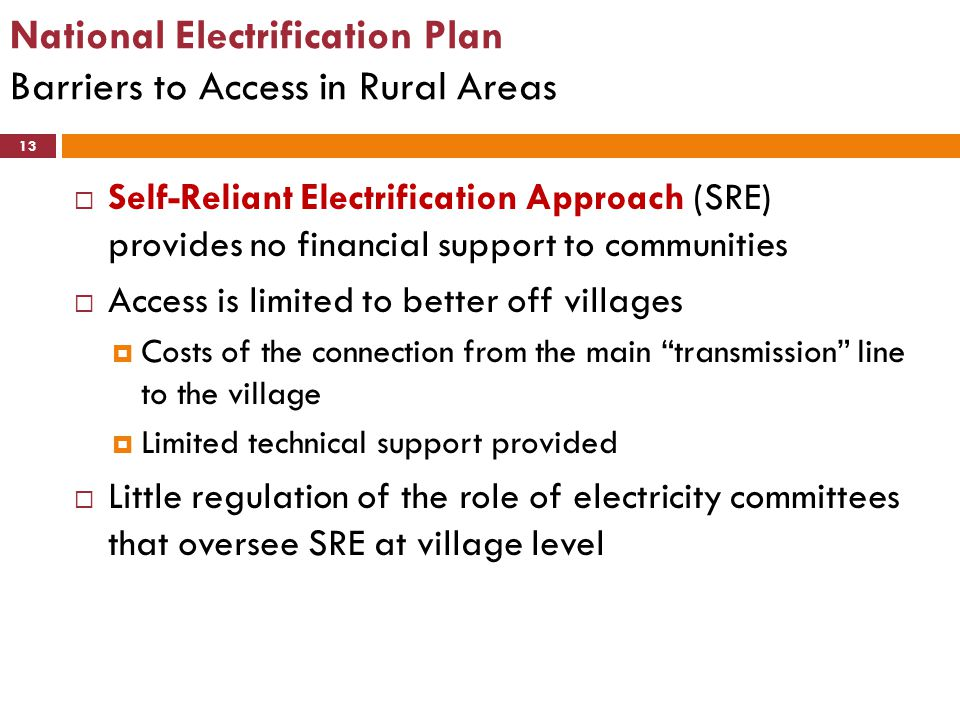 National Electrification Plan Barriers to Access in Rural Areas 13  Self-Reliant Electrification Approach (SRE) provides no financial support to comm