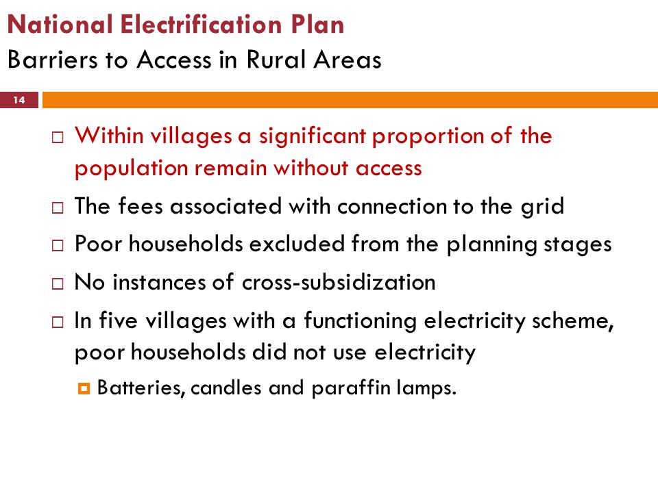 National Electrification Plan Barriers to Access in Rural Areas 14  Within villages a significant proportion of the population remain without access