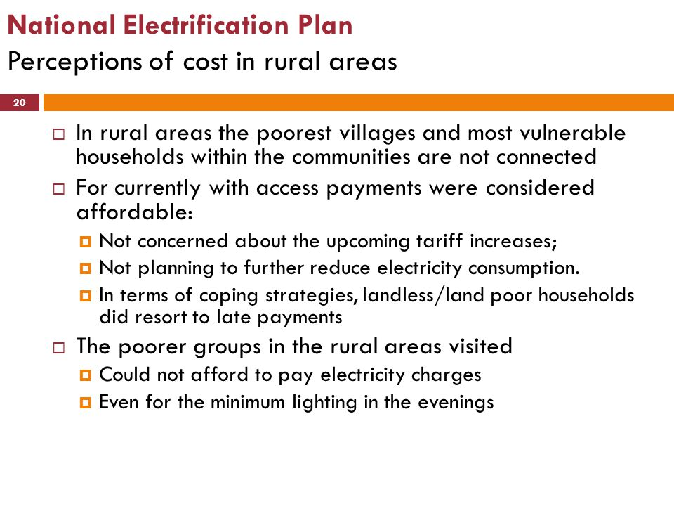 National Electrification Plan Perceptions of cost in rural areas 20  In rural areas the poorest villages and most vulnerable households within the co
