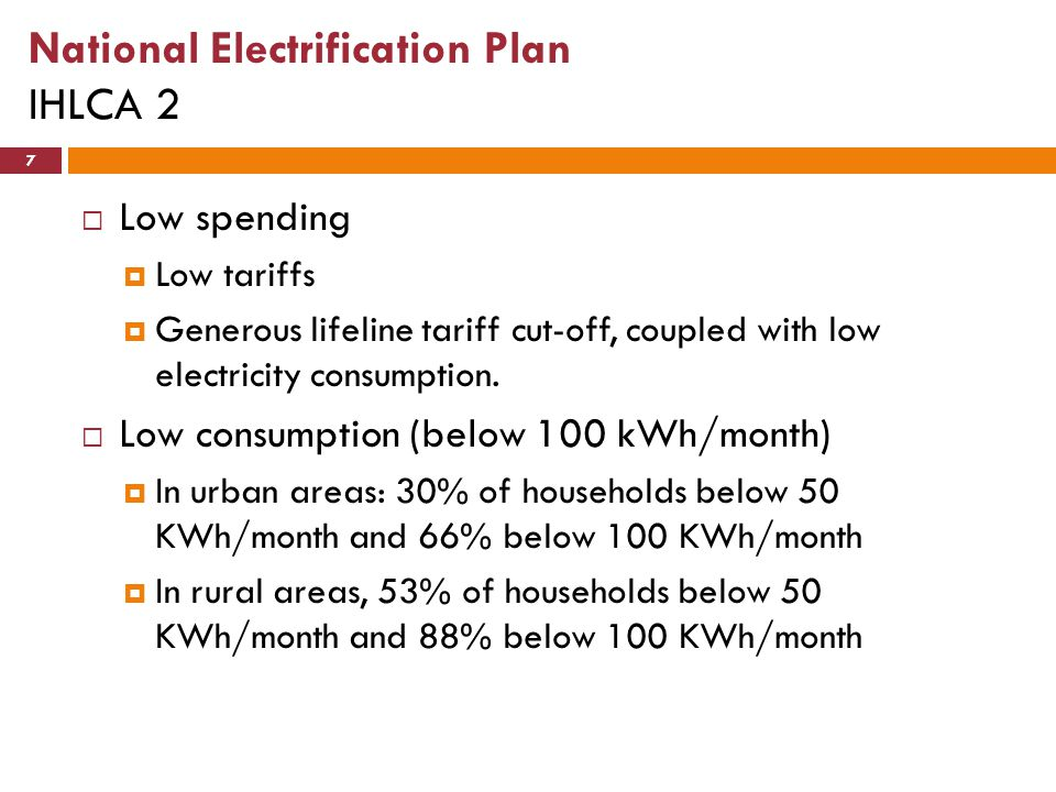 National Electrification Plan IHLCA 2 7  Low spending  Low tariffs  Generous lifeline tariff cut-off, coupled with low electricity consumption.  L