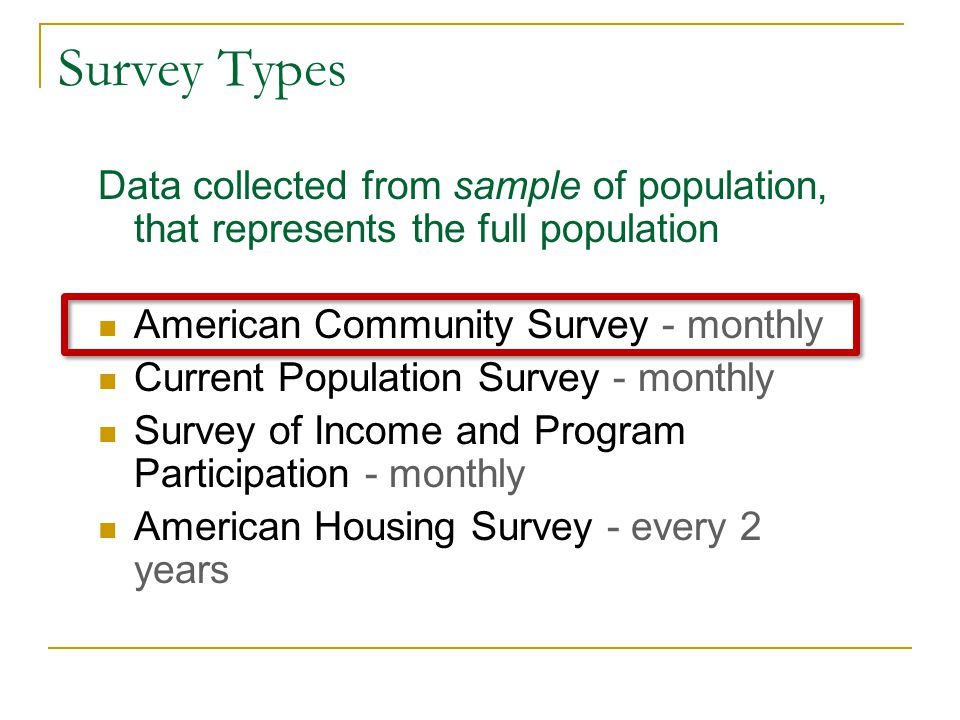 Survey Types Data collected from sample of population, that represents the full population American Community Survey - monthly Current Population Survey - monthly Survey of Income and Program Participation - monthly American Housing Survey - every 2 years