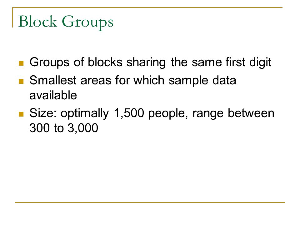 Block Groups Groups of blocks sharing the same first digit Smallest areas for which sample data available Size: optimally 1,500 people, range between 300 to 3,000
