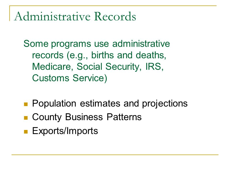 Administrative Records Some programs use administrative records (e.g., births and deaths, Medicare, Social Security, IRS, Customs Service) Population estimates and projections County Business Patterns Exports/Imports