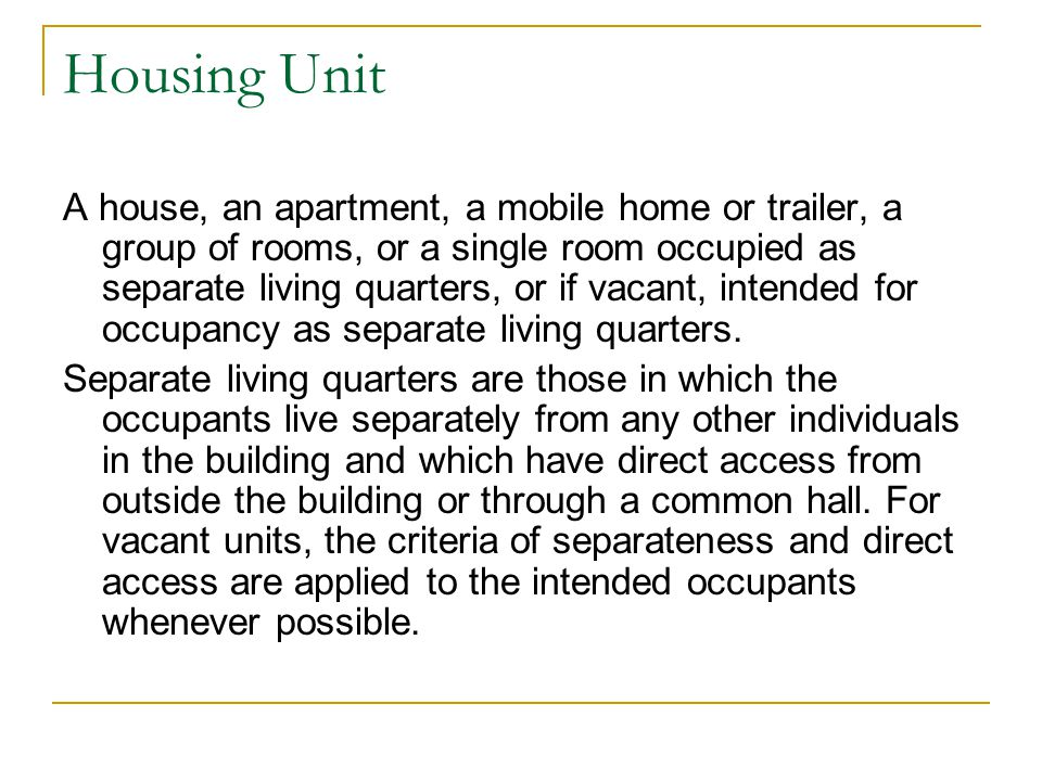 Housing Unit A house, an apartment, a mobile home or trailer, a group of rooms, or a single room occupied as separate living quarters, or if vacant, intended for occupancy as separate living quarters.
