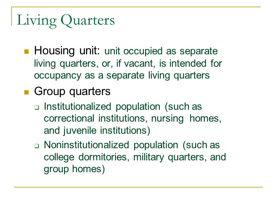 Living Quarters Housing unit: unit occupied as separate living quarters, or, if vacant, is intended for occupancy as a separate living quarters Group quarters  Institutionalized population (such as correctional institutions, nursing homes, and juvenile institutions)  Noninstitutionalized population (such as college dormitories, military quarters, and group homes)