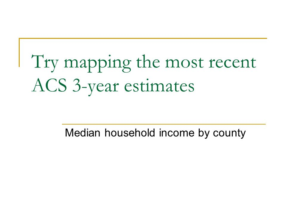 Try mapping the most recent ACS 3-year estimates Median household income by county