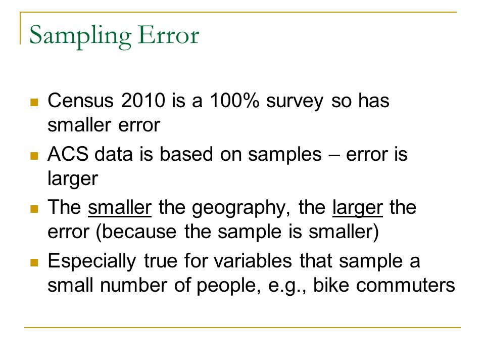 Sampling Error Census 2010 is a 100% survey so has smaller error ACS data is based on samples – error is larger The smaller the geography, the larger the error (because the sample is smaller) Especially true for variables that sample a small number of people, e.g., bike commuters