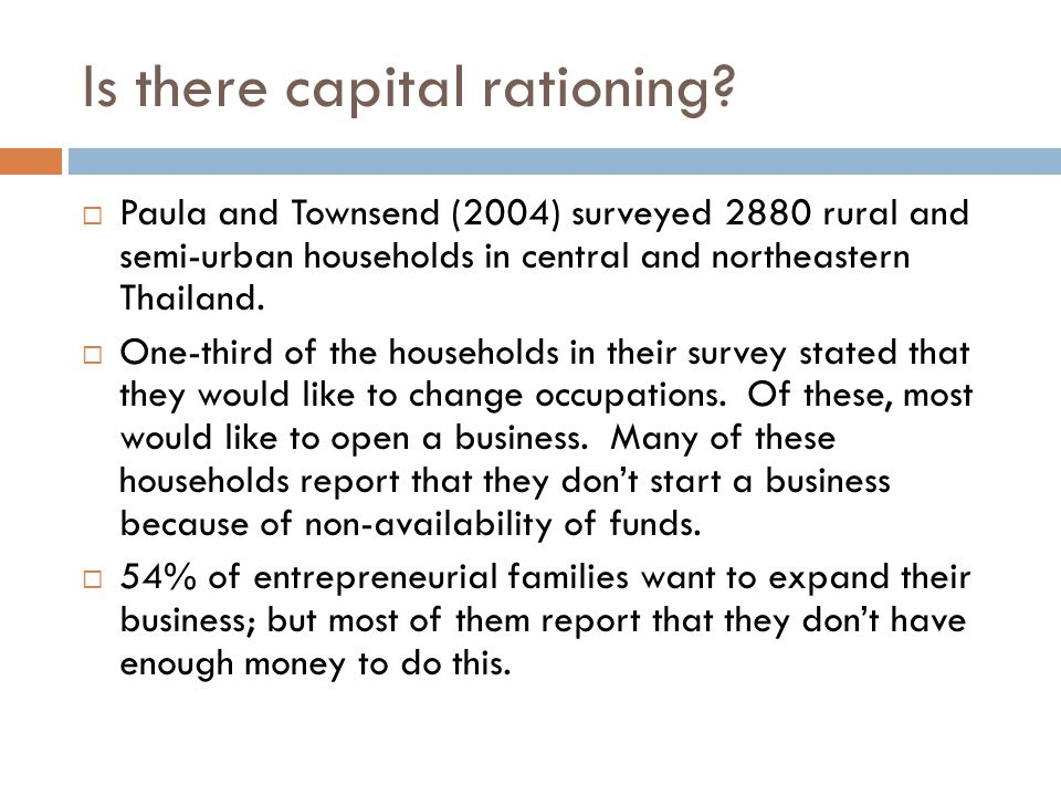 Is there capital rationing?  Paula and Townsend (2004) surveyed 2880 rural and semi-urban households in central and northeastern Thailand.  One-thir