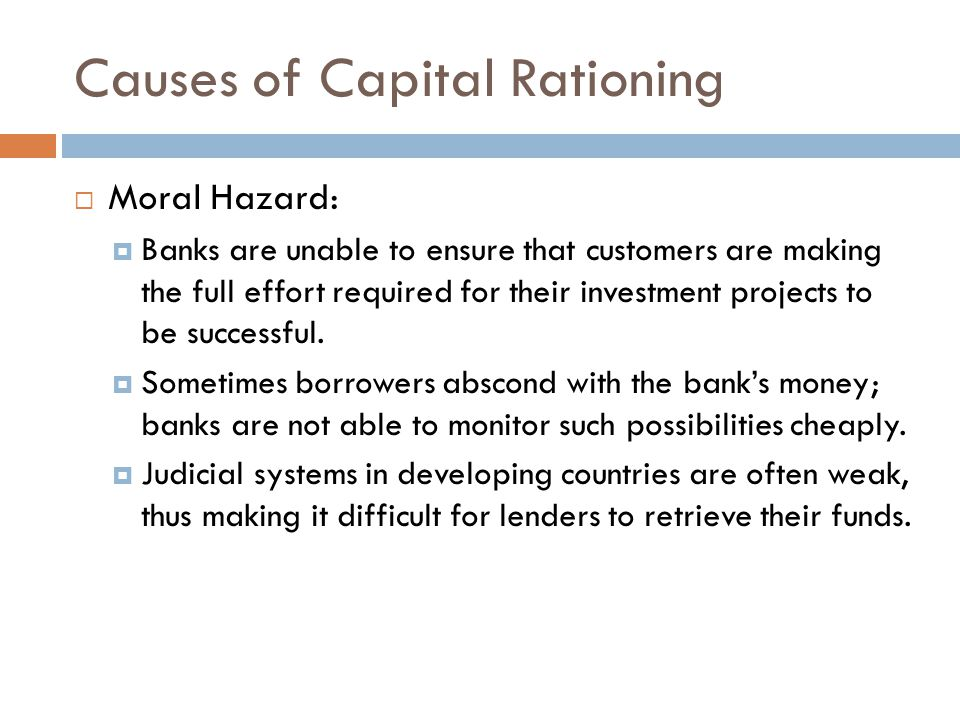 Causes of Capital Rationing  Moral Hazard:  Banks are unable to ensure that customers are making the full effort required for their investment proje