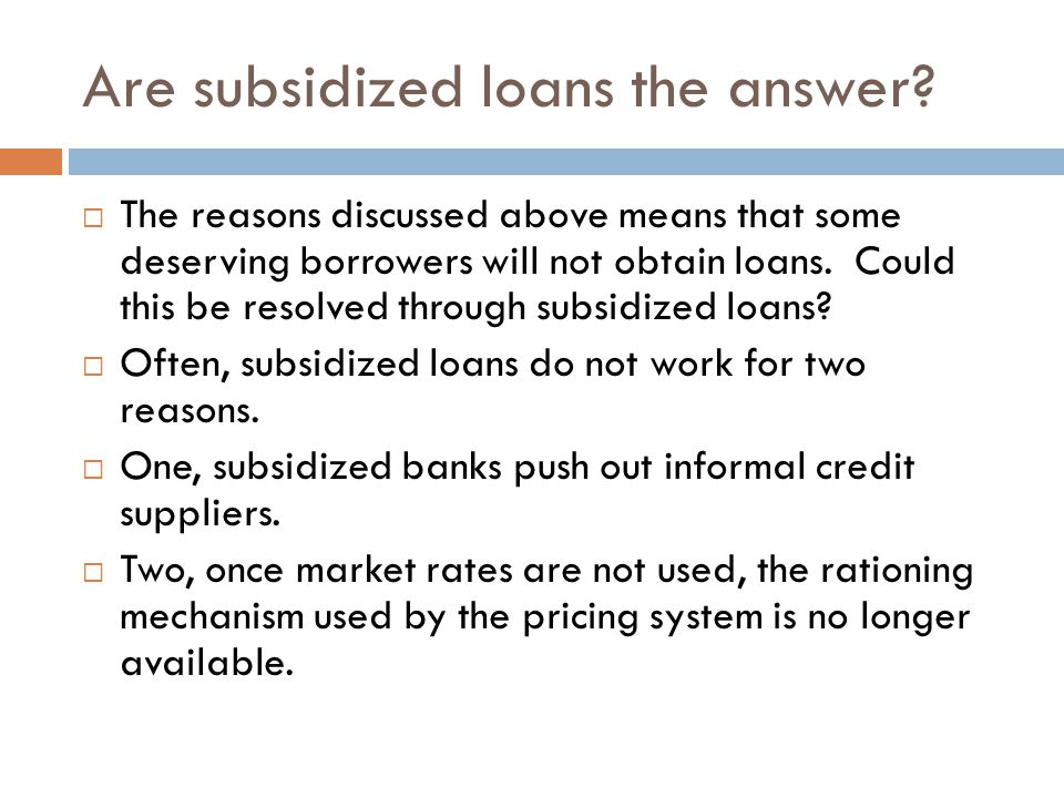Are subsidized loans the answer?  The reasons discussed above means that some deserving borrowers will not obtain loans. Could this be resolved throu