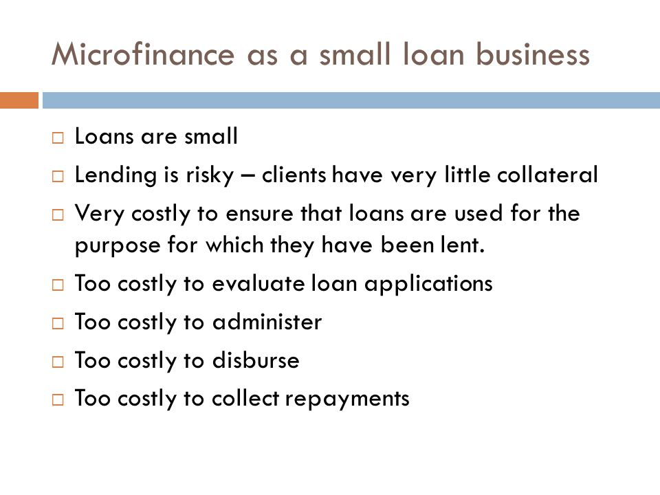Microfinance as a small loan business  Loans are small  Lending is risky – clients have very little collateral  Very costly to ensure that loans ar